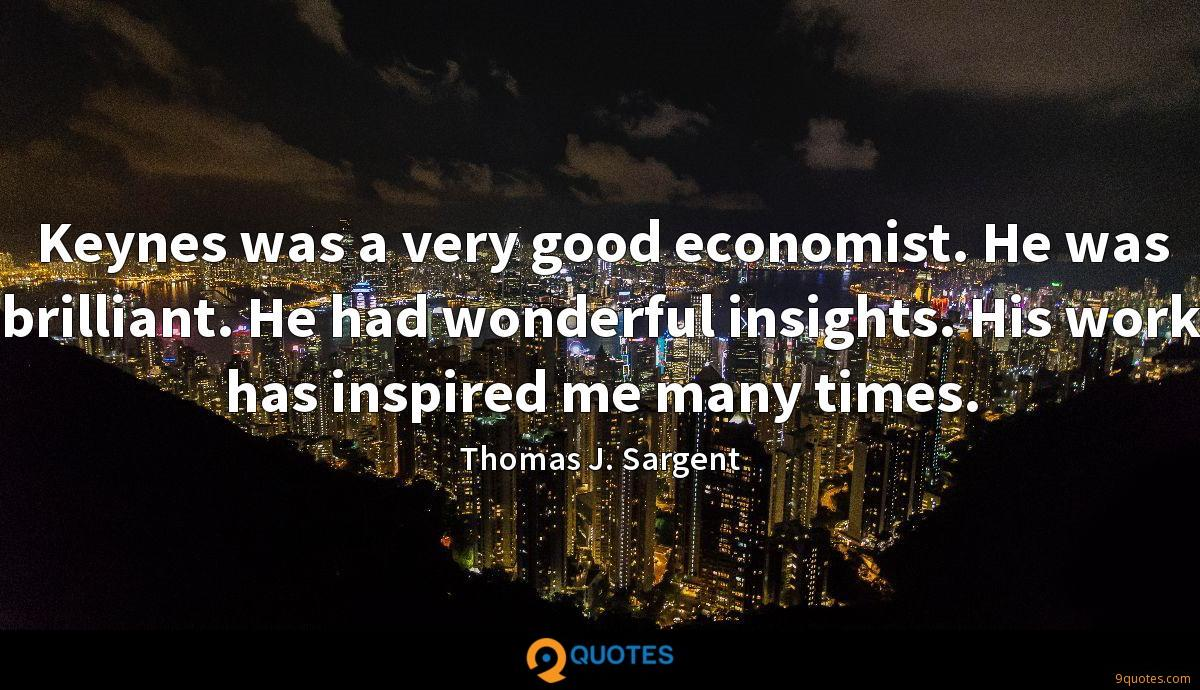 Keynes was a very good economist. He was brilliant. He had wonderful insights. His work has inspired me many times.