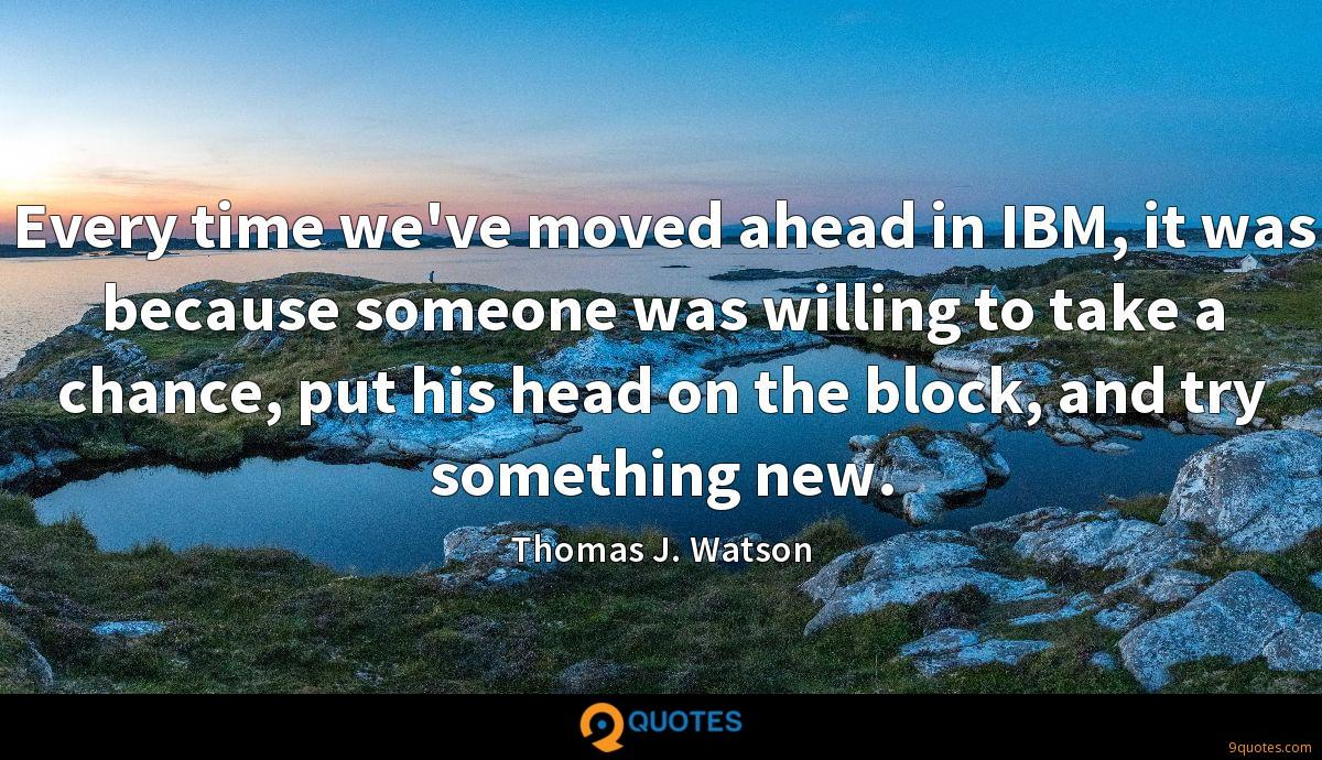 Every time we've moved ahead in IBM, it was because someone was willing to take a chance, put his head on the block, and try something new.