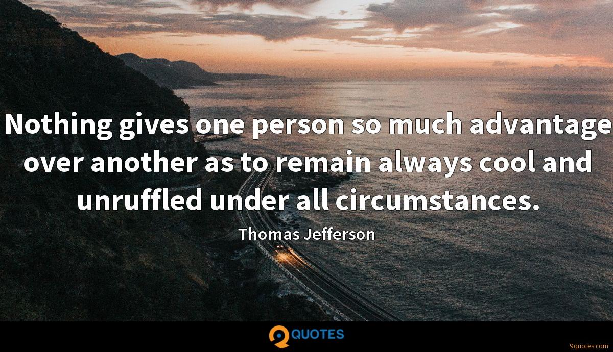 Nothing gives one person so much advantage over another as to remain always cool and unruffled under all circumstances.