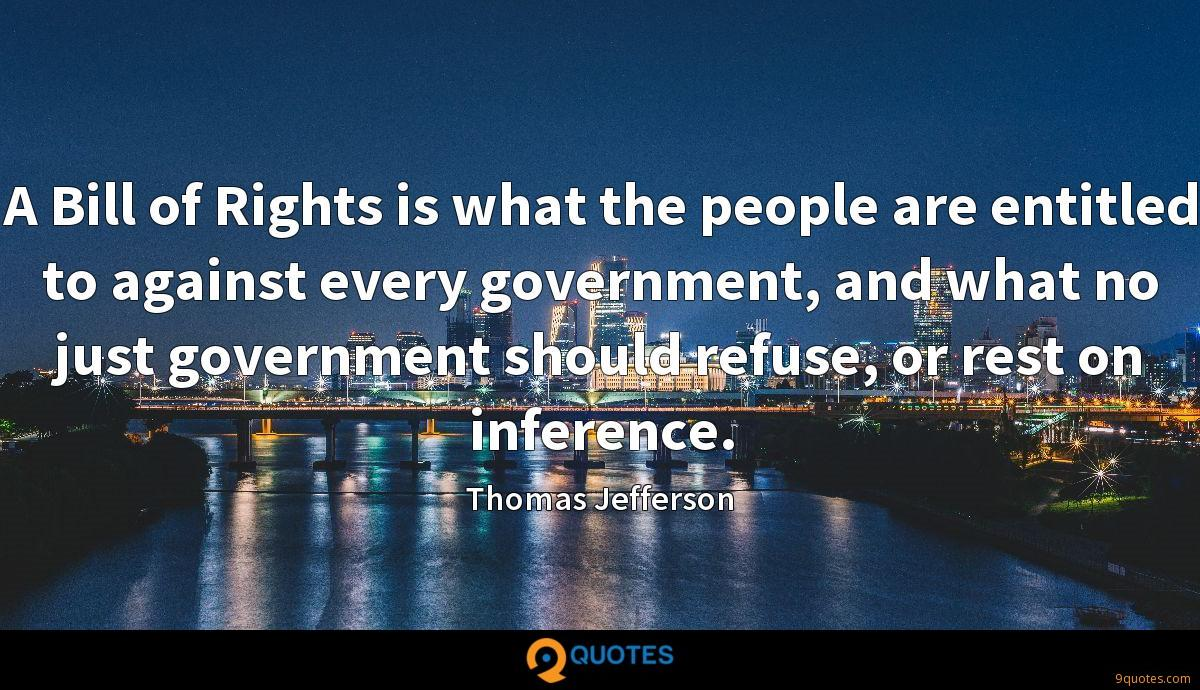 A Bill of Rights is what the people are entitled to against every government, and what no just government should refuse, or rest on inference.