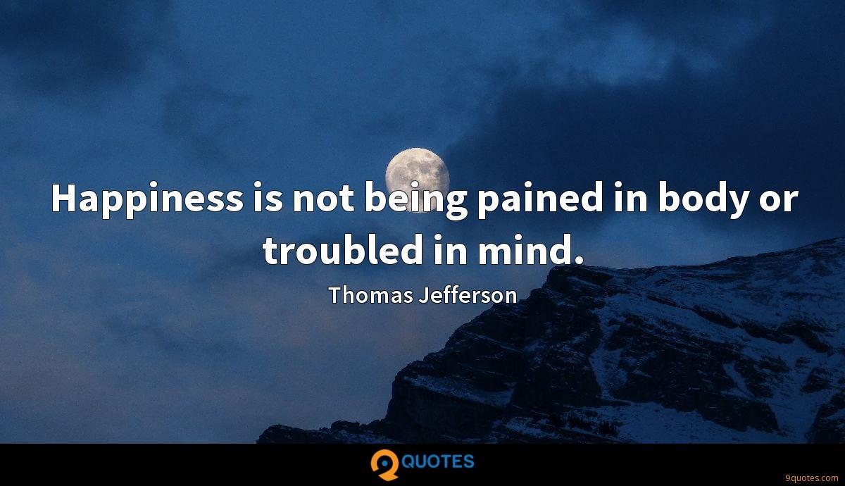 Happiness is not being pained in body or troubled in mind.