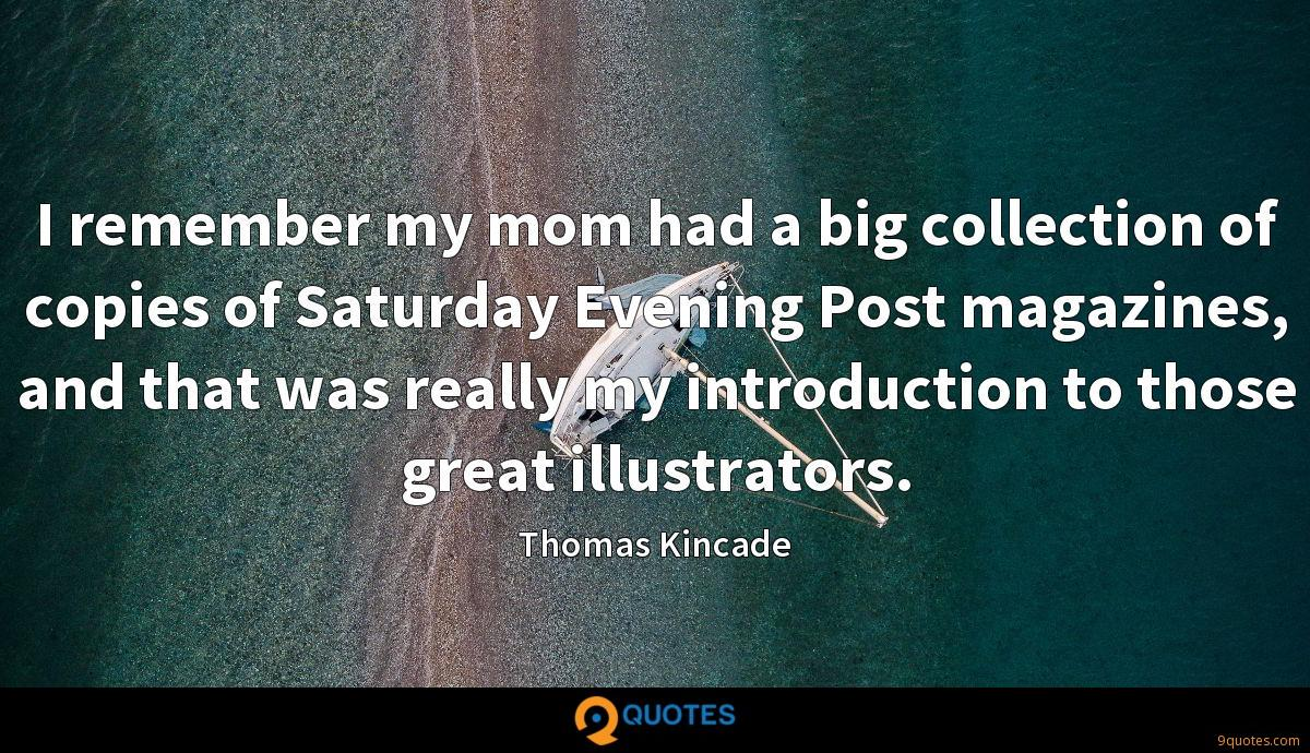 I remember my mom had a big collection of copies of Saturday Evening Post magazines, and that was really my introduction to those great illustrators.