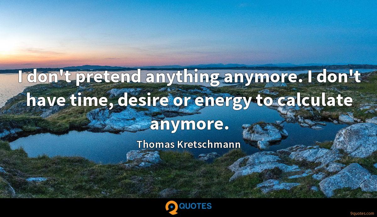 I don't pretend anything anymore. I don't have time, desire or energy to calculate anymore.
