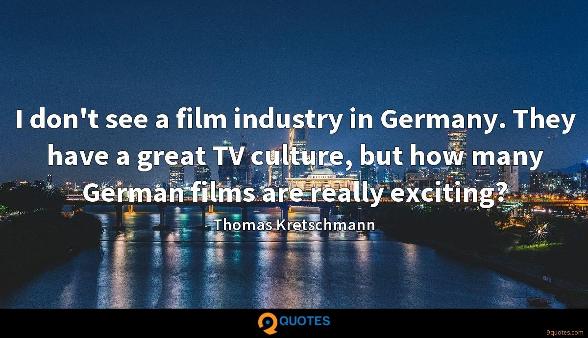 I don't see a film industry in Germany. They have a great TV culture, but how many German films are really exciting?