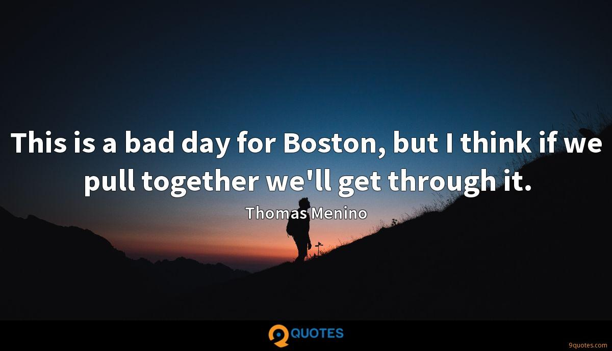 This is a bad day for Boston, but I think if we pull together we'll get through it.