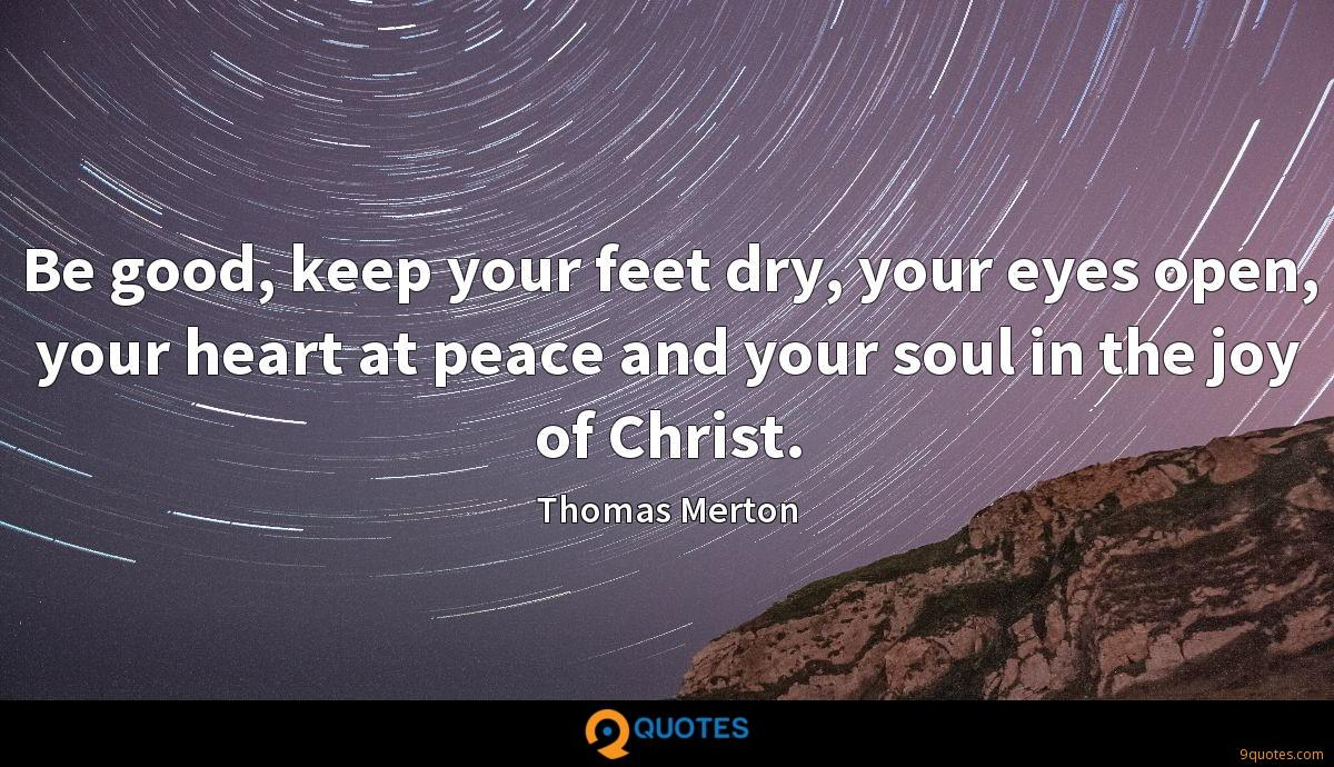 Be good, keep your feet dry, your eyes open, your heart at peace and your soul in the joy of Christ.