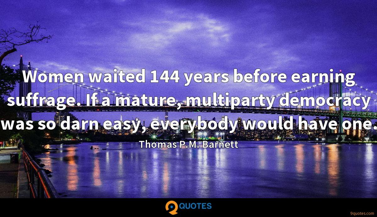 Women waited 144 years before earning suffrage. If a mature, multiparty democracy was so darn easy, everybody would have one.