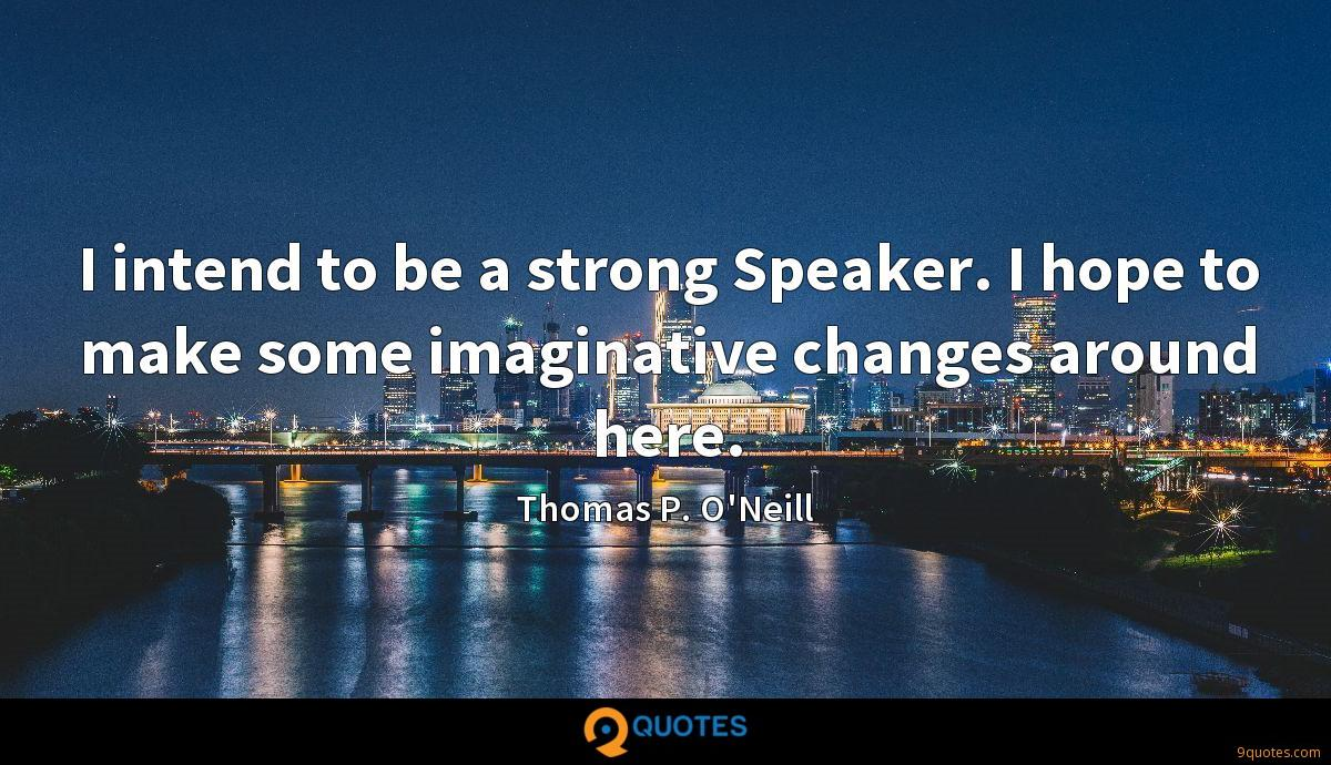 I intend to be a strong Speaker. I hope to make some imaginative changes around here.