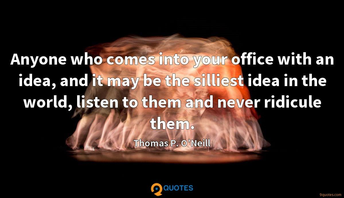 Anyone who comes into your office with an idea, and it may be the silliest idea in the world, listen to them and never ridicule them.