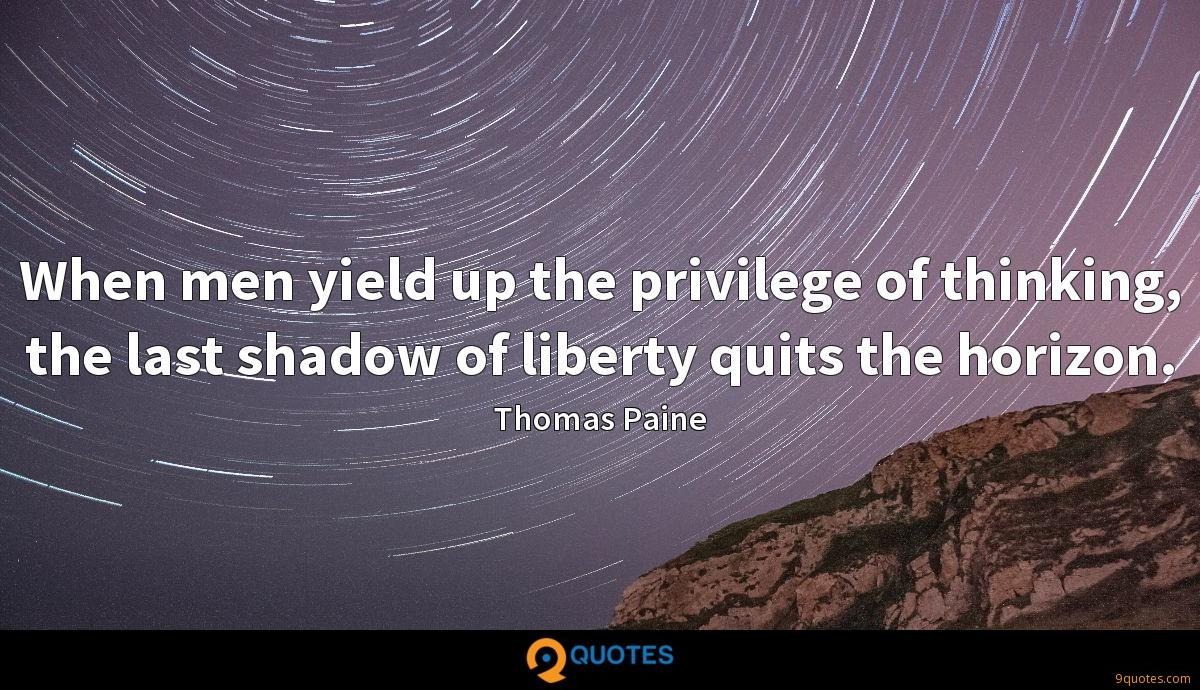 When men yield up the privilege of thinking, the last shadow of liberty quits the horizon.