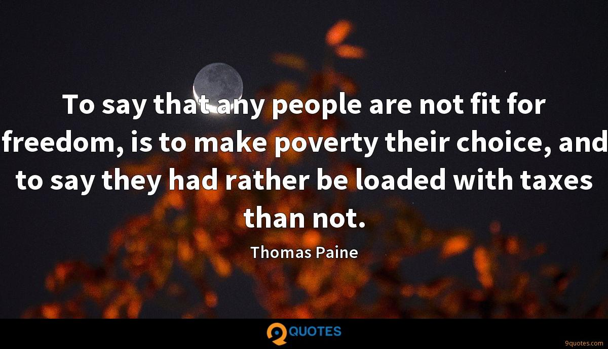 To say that any people are not fit for freedom, is to make poverty their choice, and to say they had rather be loaded with taxes than not.