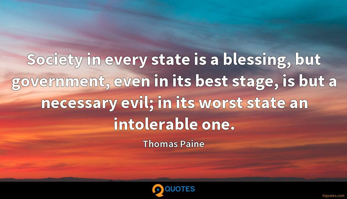 Society in every state is a blessing, but government, even in its best stage, is but a necessary evil; in its worst state an intolerable one.