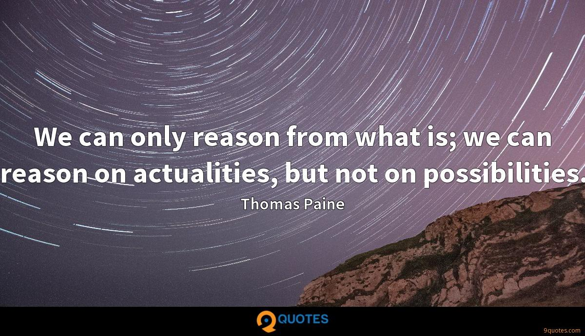 We can only reason from what is; we can reason on actualities, but not on possibilities.