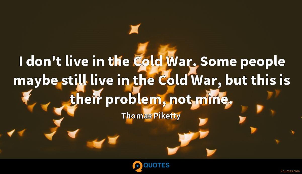 I don't live in the Cold War. Some people maybe still live in the Cold War, but this is their problem, not mine.