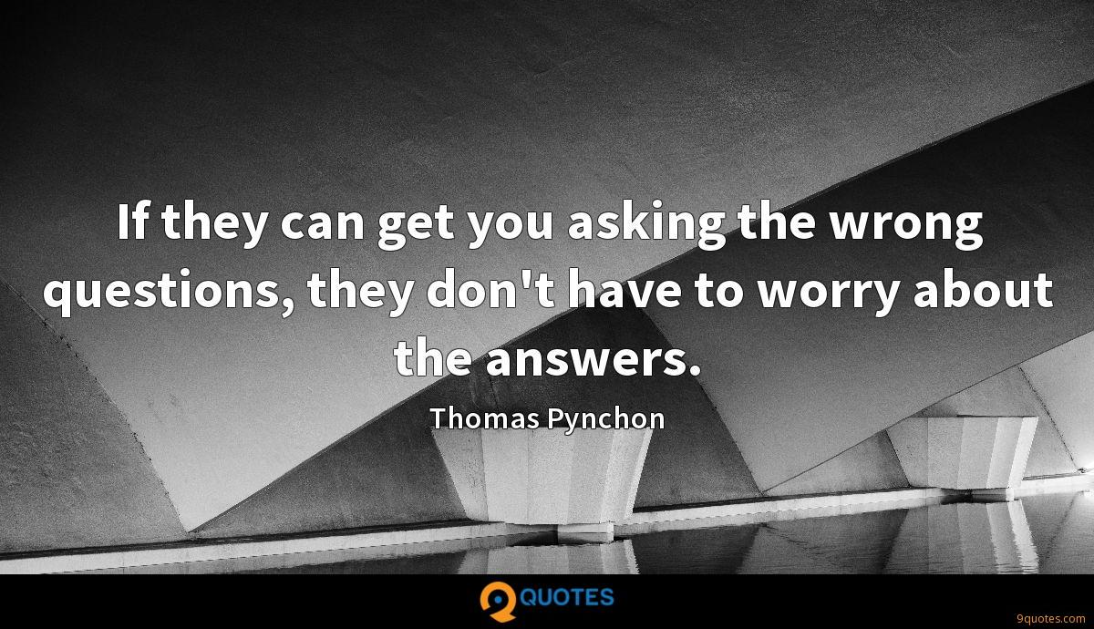 If they can get you asking the wrong questions, they don't have to worry about the answers.