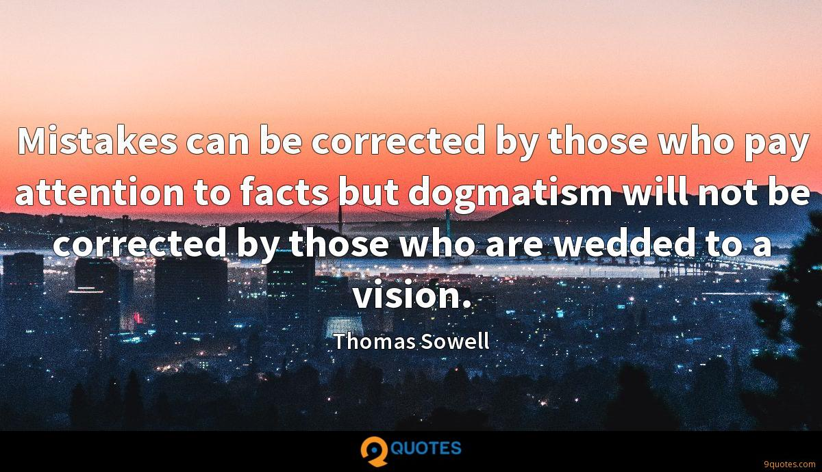 Mistakes can be corrected by those who pay attention to facts but dogmatism will not be corrected by those who are wedded to a vision.