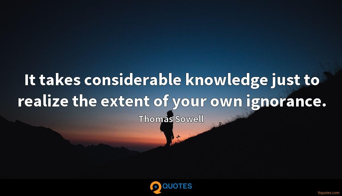It takes considerable knowledge just to realize the extent of your own ignorance.
