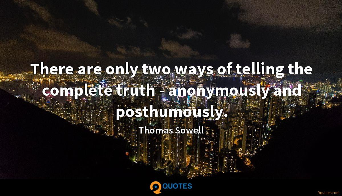 There are only two ways of telling the complete truth - anonymously and posthumously.