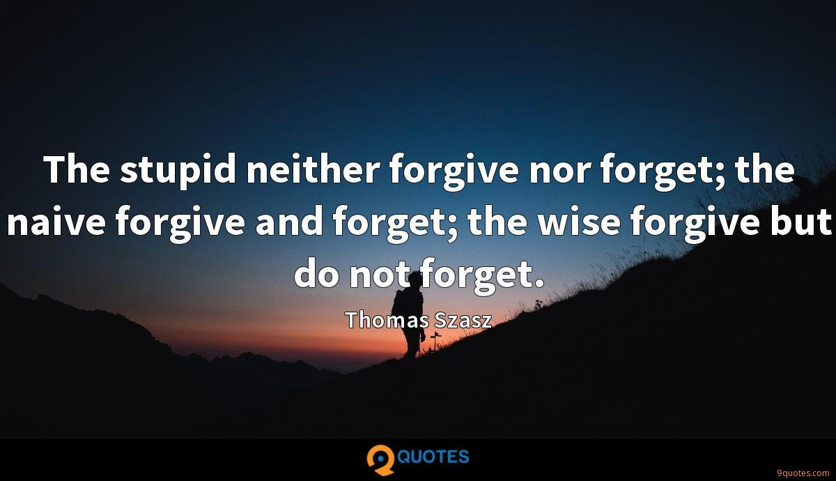 The stupid neither forgive nor forget; the naive forgive and forget; the wise forgive but do not forget.