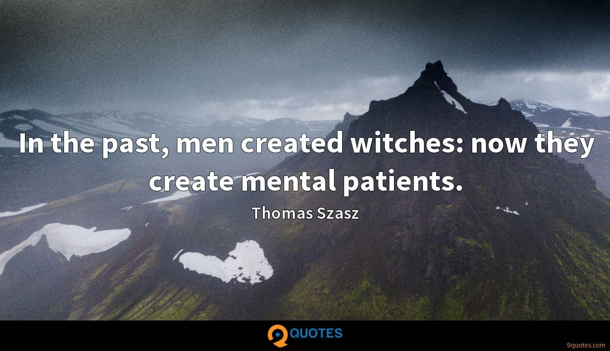 In the past, men created witches: now they create mental patients.