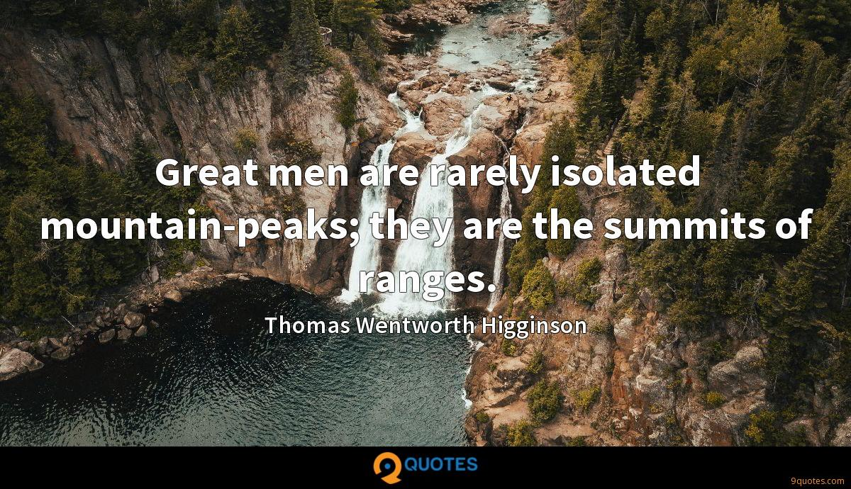 Great men are rarely isolated mountain-peaks; they are the summits of ranges.