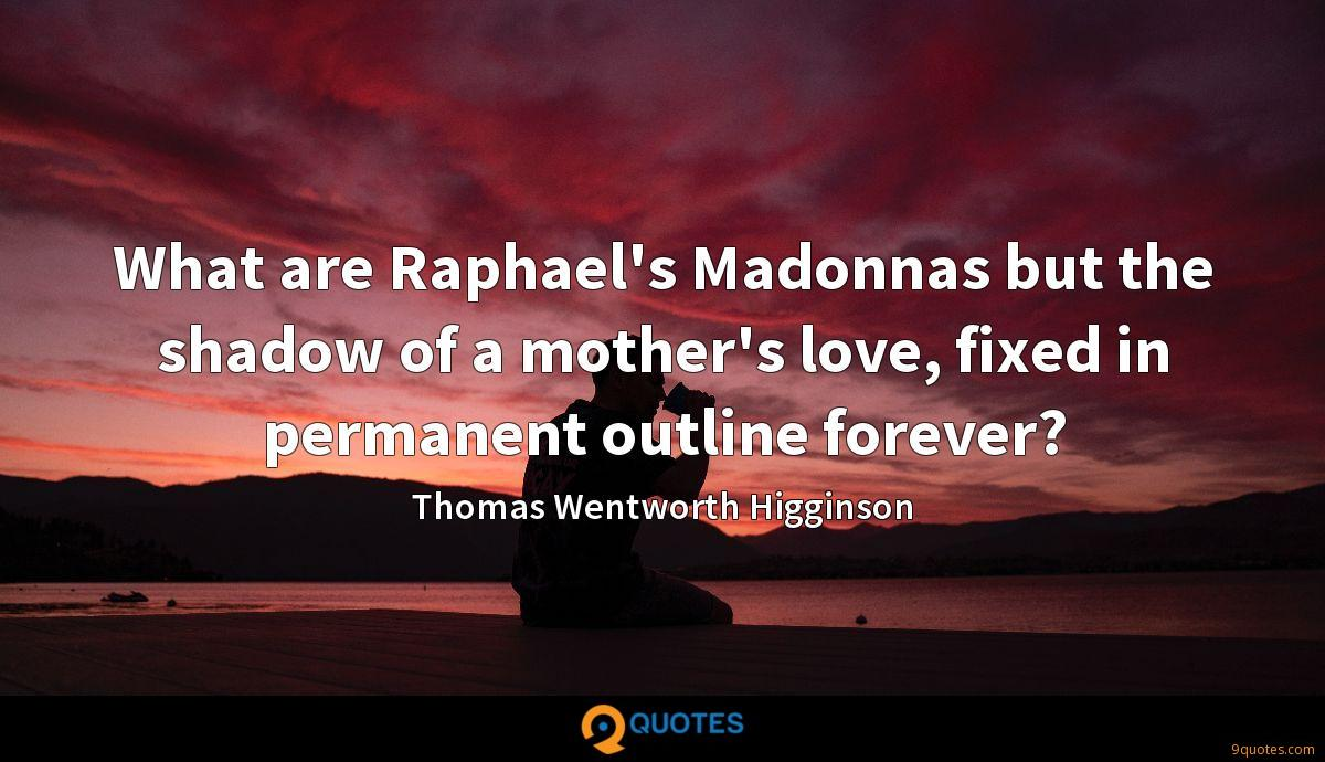 What are Raphael's Madonnas but the shadow of a mother's love, fixed in permanent outline forever?