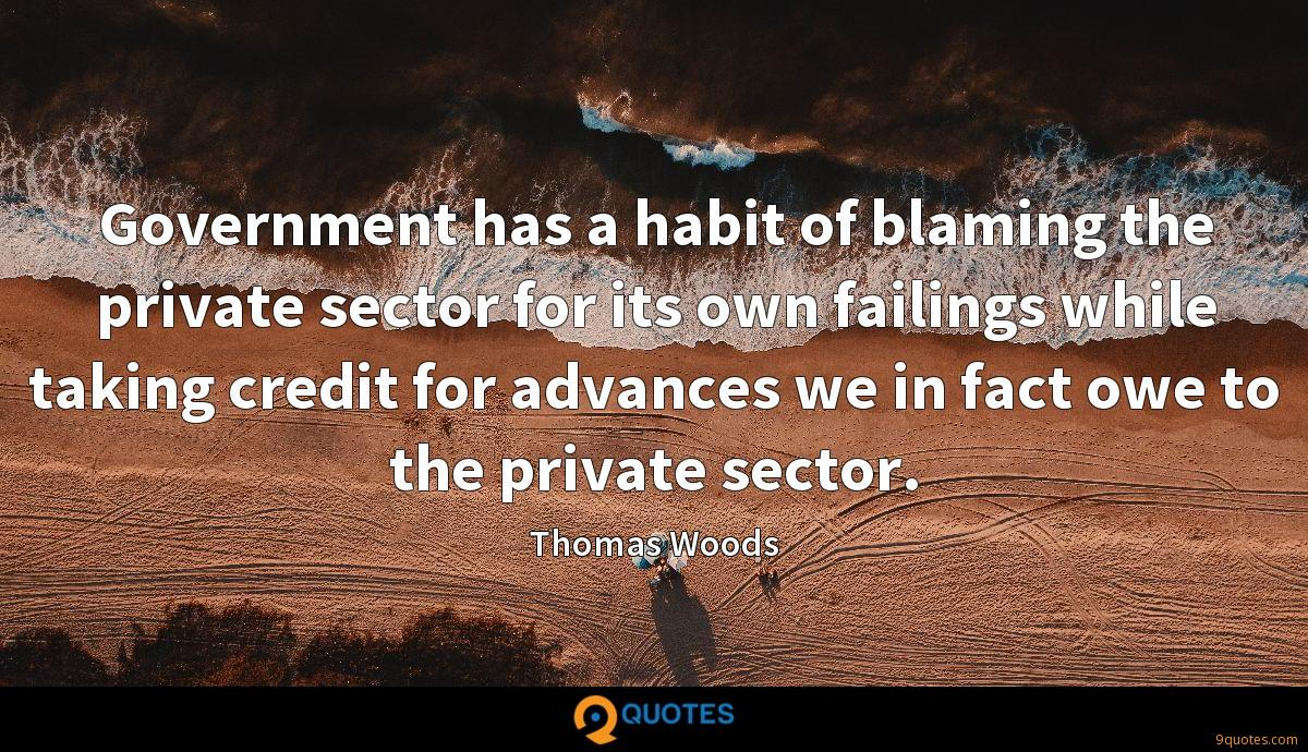 Government has a habit of blaming the private sector for its own failings while taking credit for advances we in fact owe to the private sector.