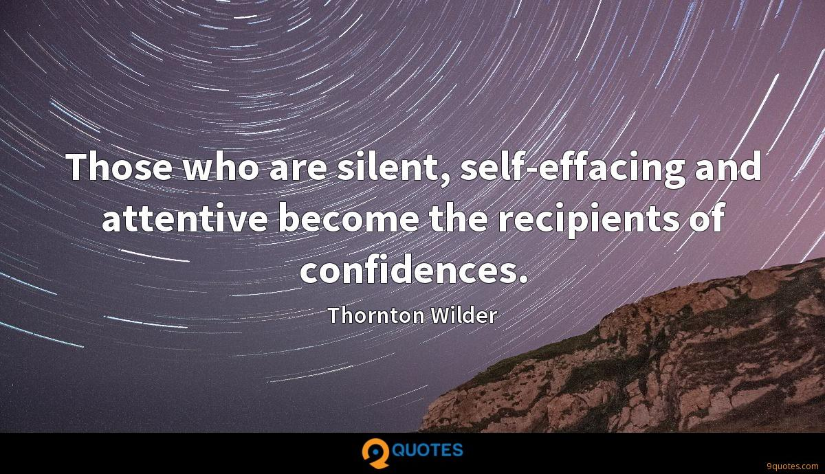 Those who are silent, self-effacing and attentive become the recipients of confidences.