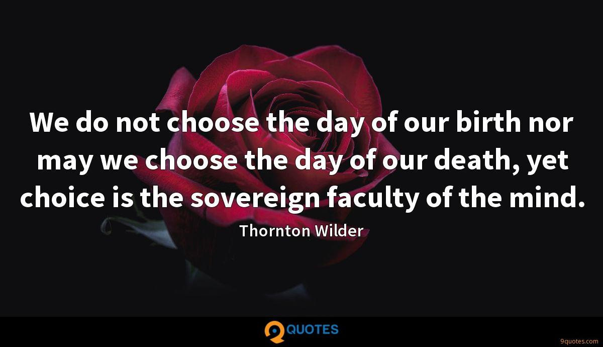 We do not choose the day of our birth nor may we choose the day of our death, yet choice is the sovereign faculty of the mind.