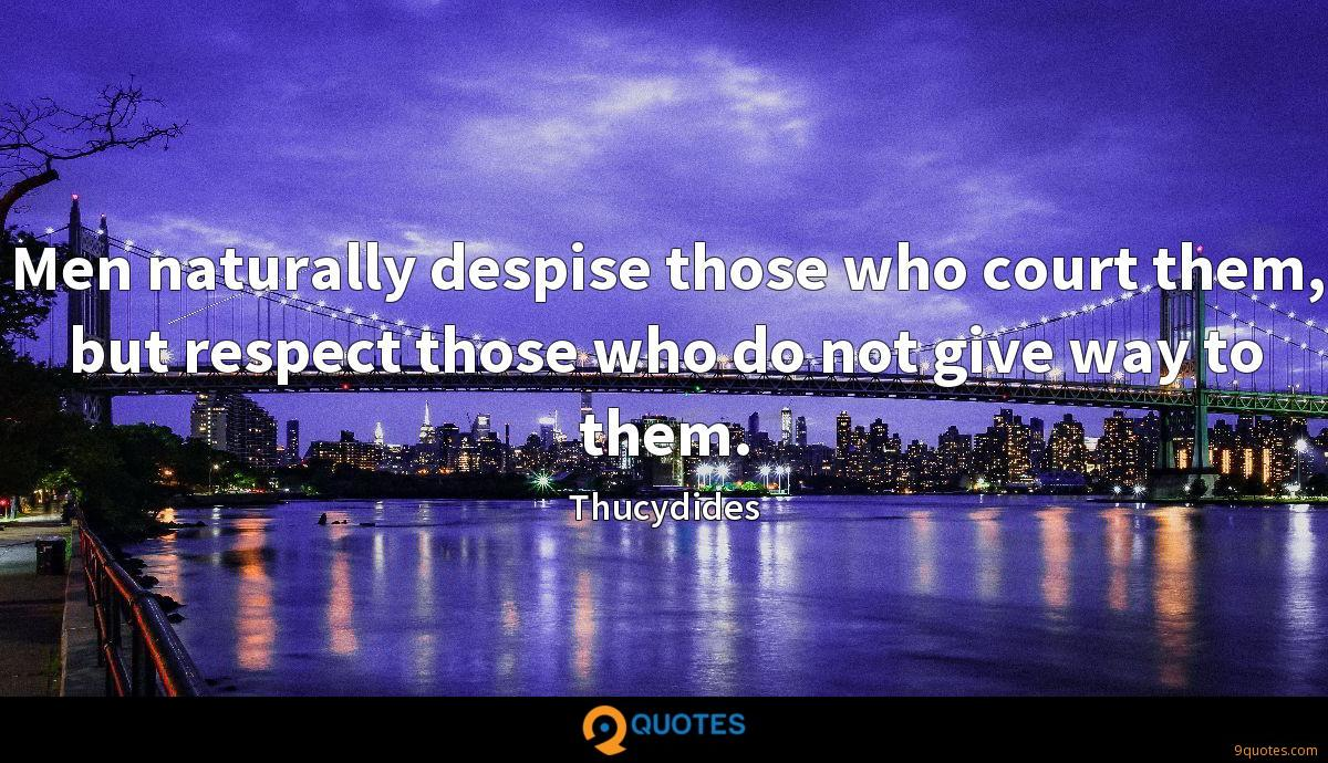 Men naturally despise those who court them, but respect those who do not give way to them.