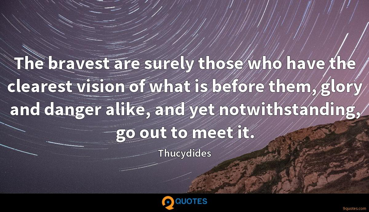 The bravest are surely those who have the clearest vision of what is before them, glory and danger alike, and yet notwithstanding, go out to meet it.