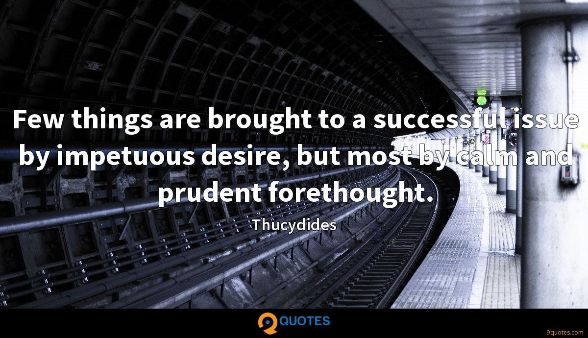 Few things are brought to a successful issue by impetuous desire, but most by calm and prudent forethought.