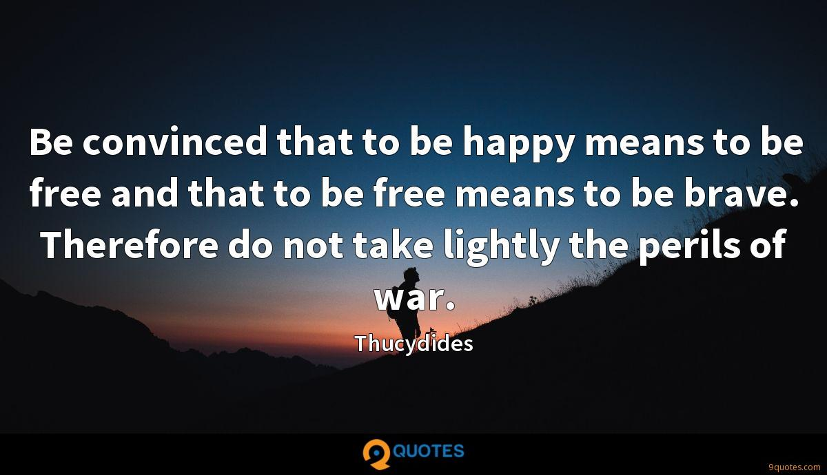 Be convinced that to be happy means to be free and that to be free means to be brave. Therefore do not take lightly the perils of war.