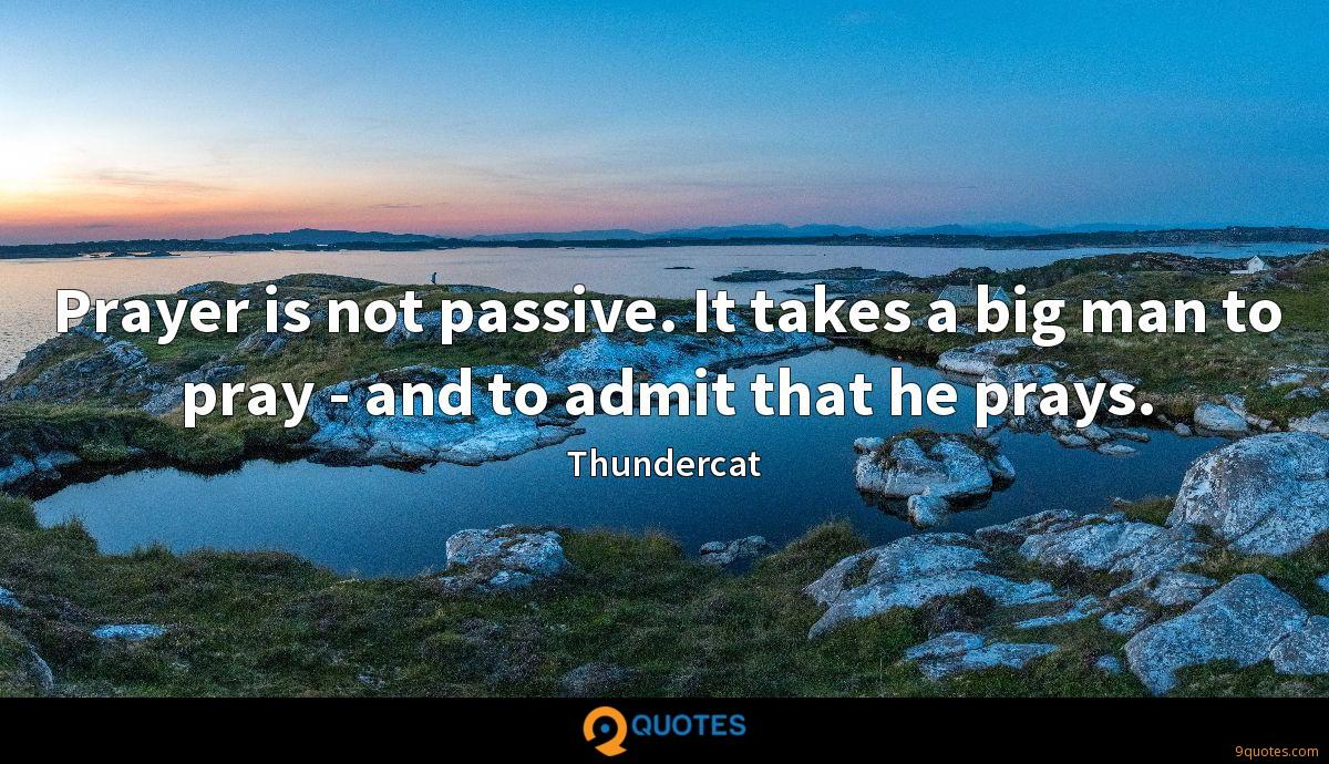 Prayer is not passive. It takes a big man to pray - and to admit that he prays.