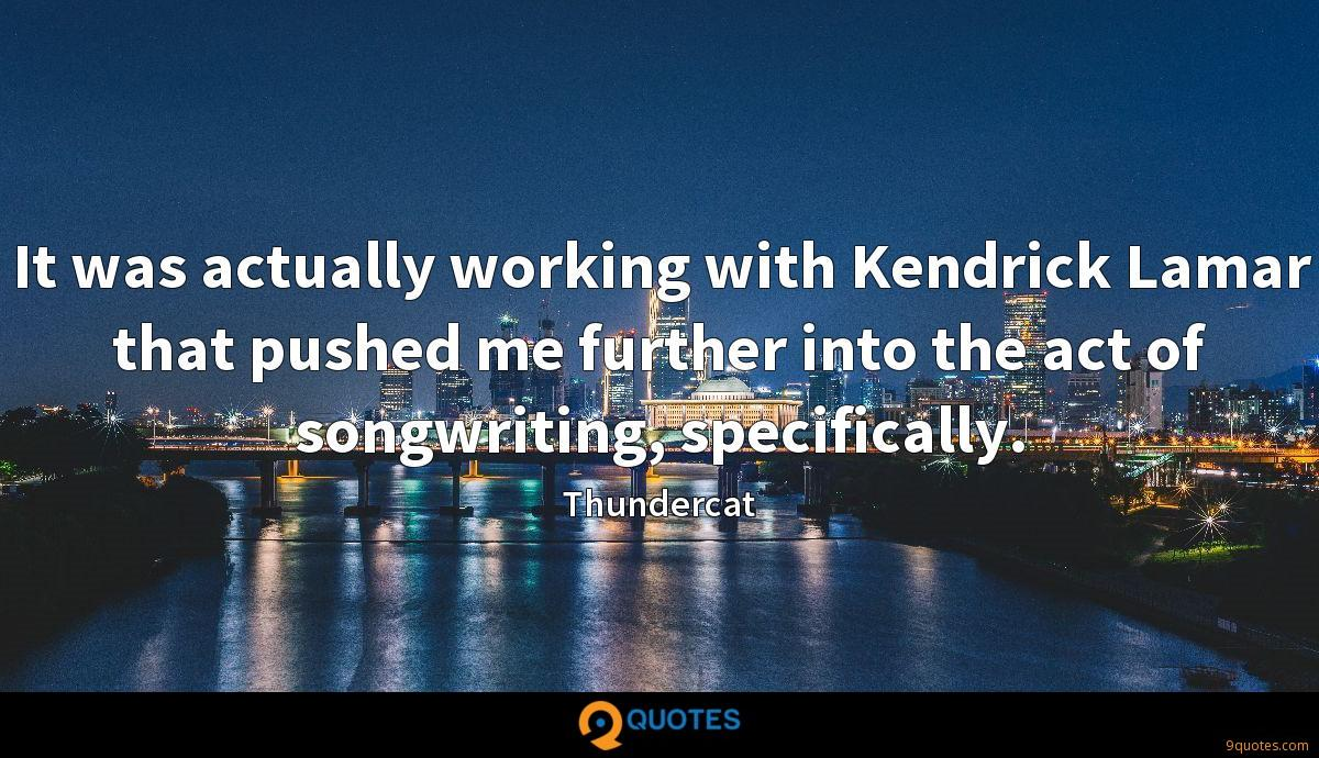 It was actually working with Kendrick Lamar that pushed me further into the act of songwriting, specifically.