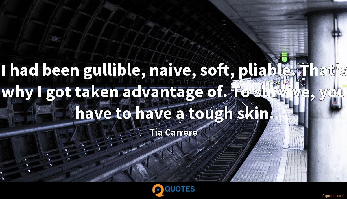 I had been gullible, naive, soft, pliable. That's why I got taken advantage of. To survive, you have to have a tough skin.