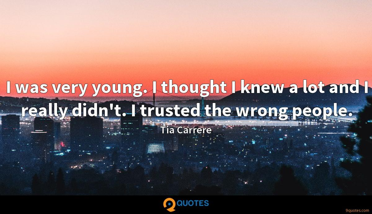 I was very young. I thought I knew a lot and I really didn't. I trusted the wrong people.