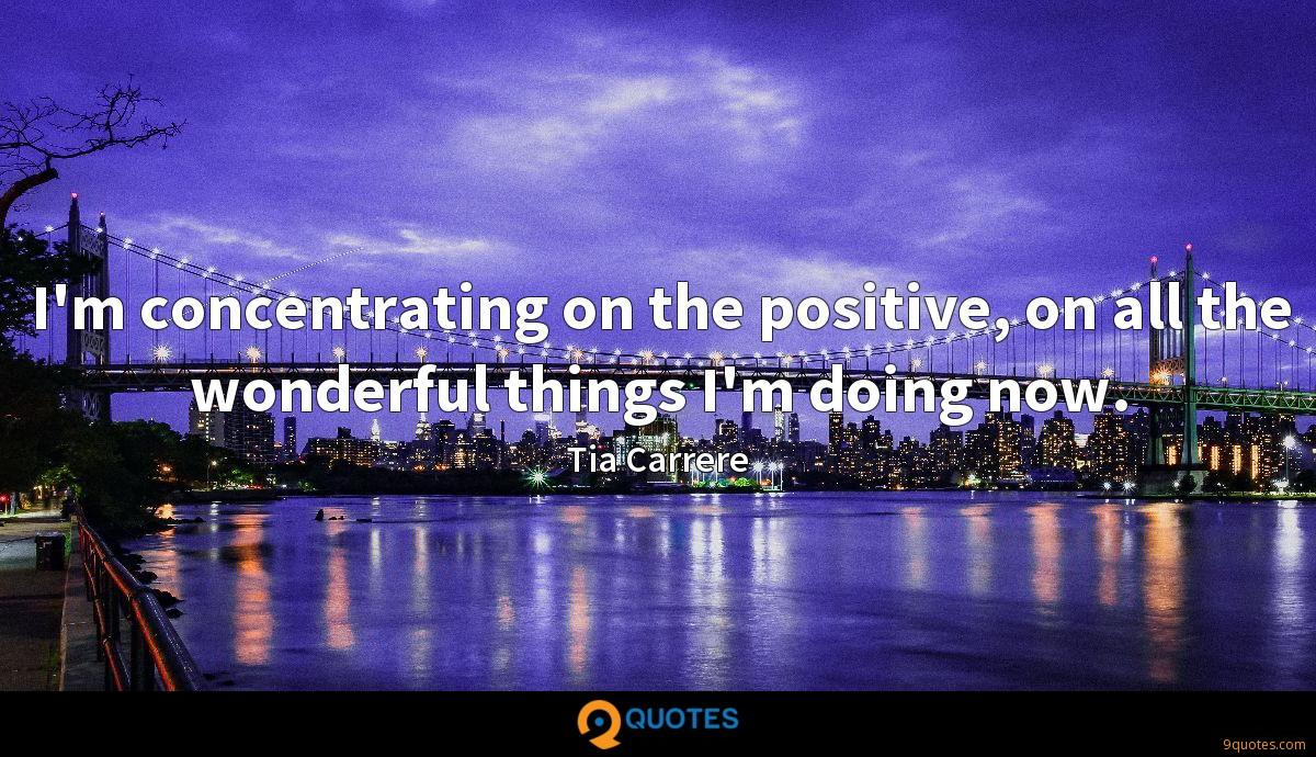 I'm concentrating on the positive, on all the wonderful things I'm doing now.