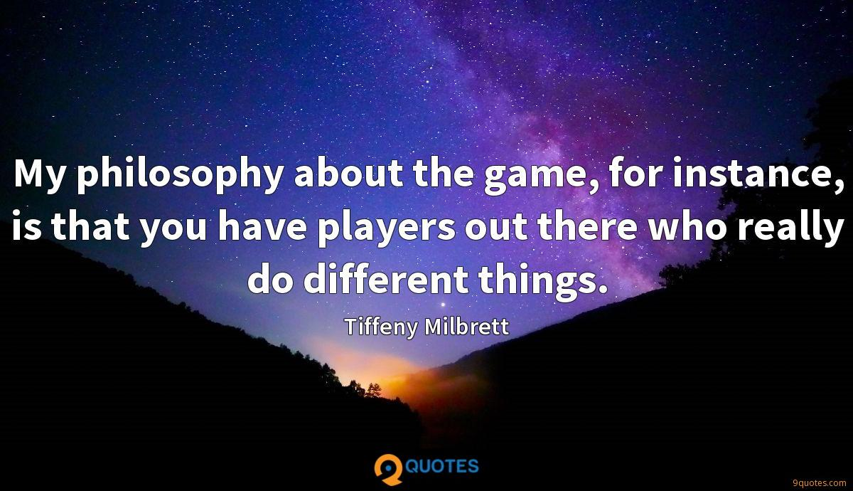 My philosophy about the game, for instance, is that you have players out there who really do different things.