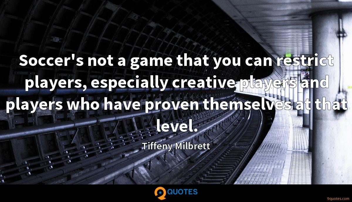 Soccer's not a game that you can restrict players, especially creative players and players who have proven themselves at that level.