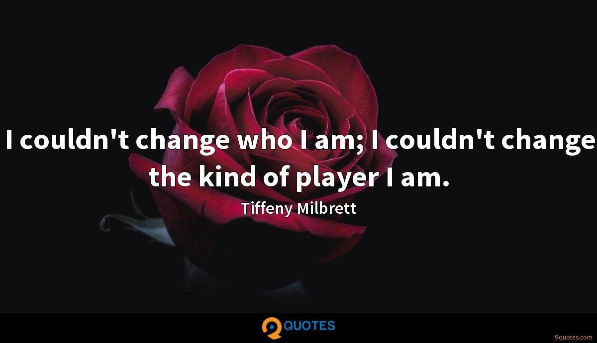 I couldn't change who I am; I couldn't change the kind of player I am.