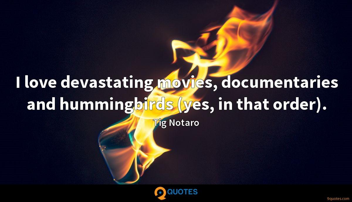 I love devastating movies, documentaries and hummingbirds (yes, in that order).