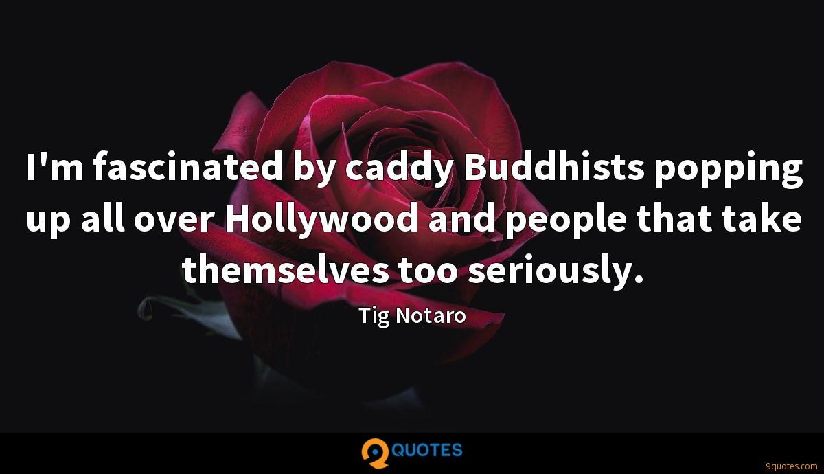 I'm fascinated by caddy Buddhists popping up all over Hollywood and people that take themselves too seriously.