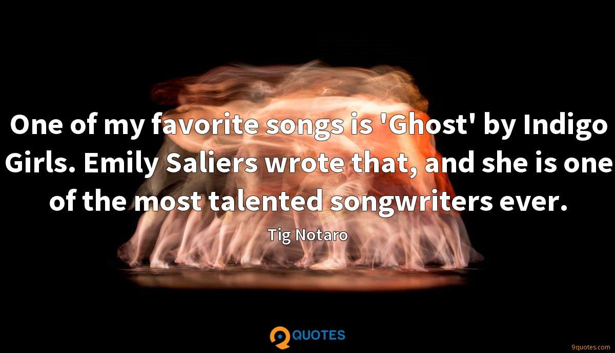 One of my favorite songs is 'Ghost' by Indigo Girls. Emily Saliers wrote that, and she is one of the most talented songwriters ever.