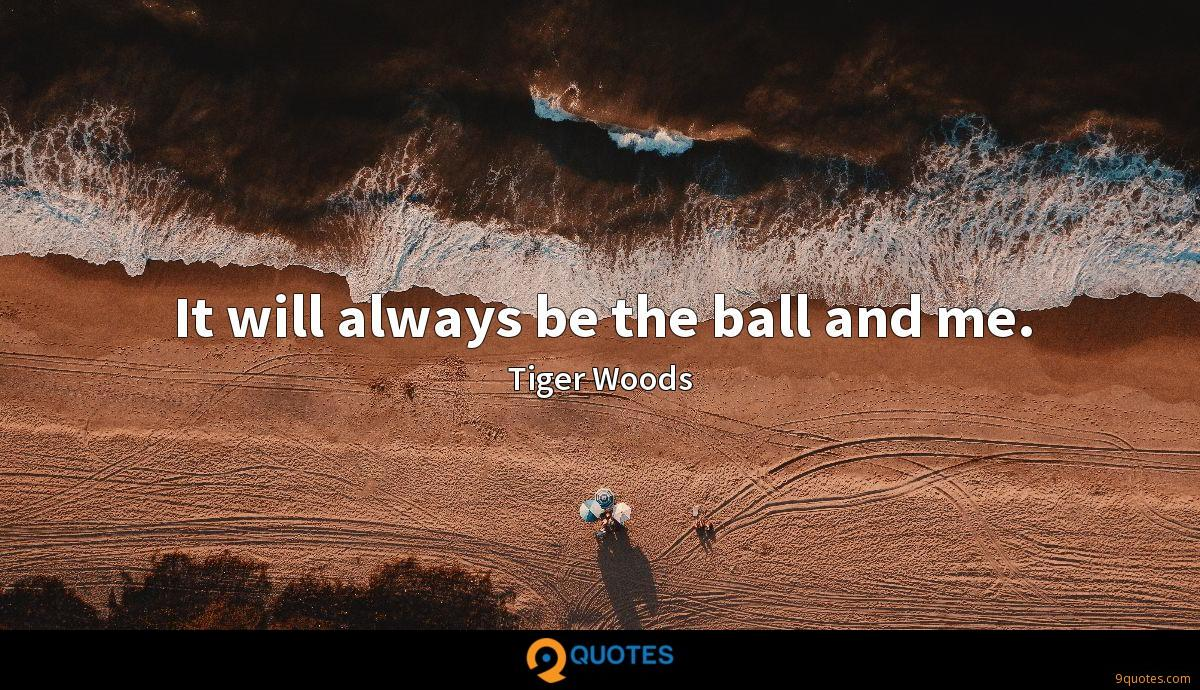It will always be the ball and me.
