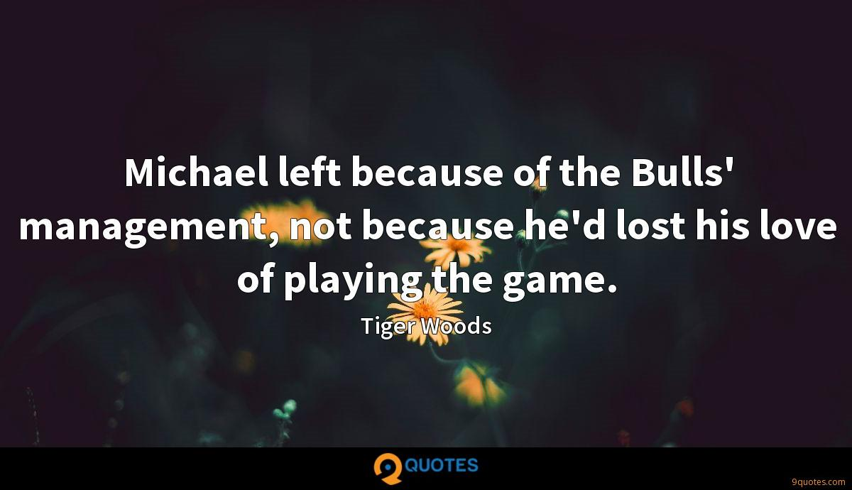 Michael left because of the Bulls' management, not because he'd lost his love of playing the game.