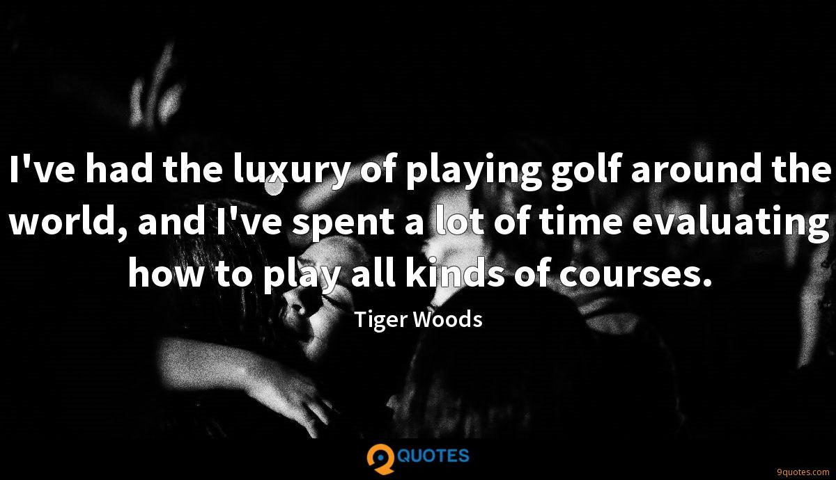 I've had the luxury of playing golf around the world, and I've spent a lot of time evaluating how to play all kinds of courses.