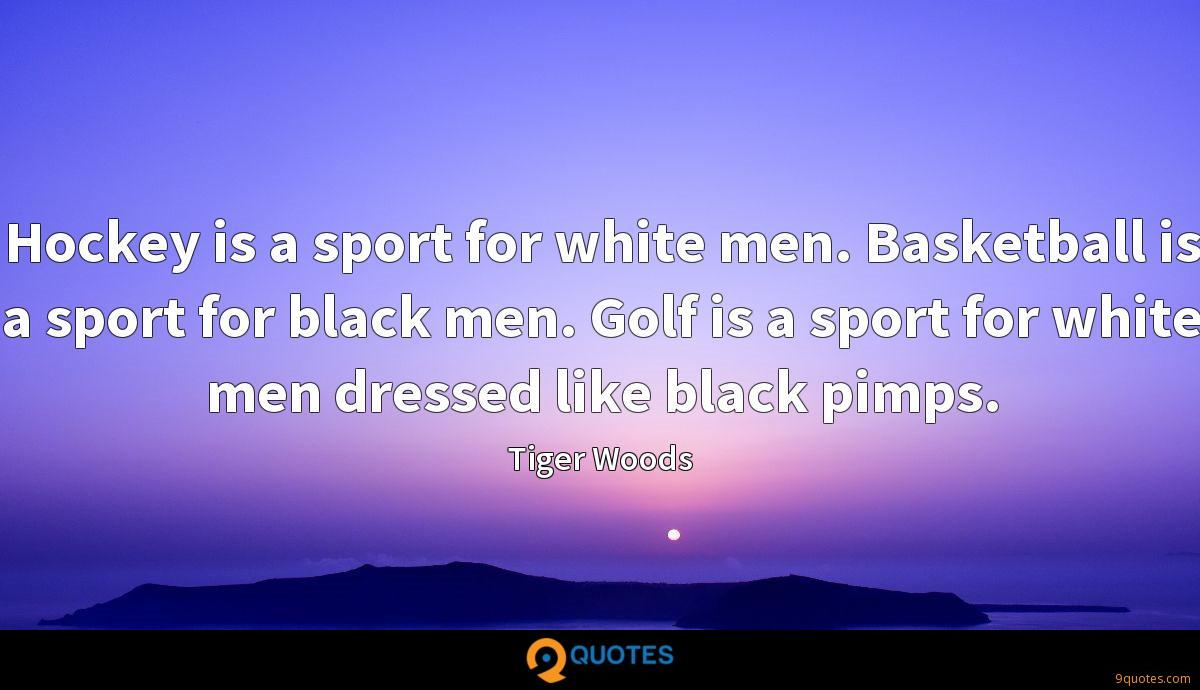 Hockey is a sport for white men. Basketball is a sport for black men. Golf is a sport for white men dressed like black pimps.