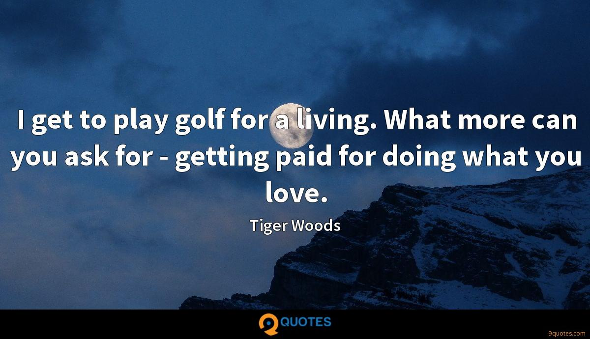 I get to play golf for a living. What more can you ask for - getting paid for doing what you love.