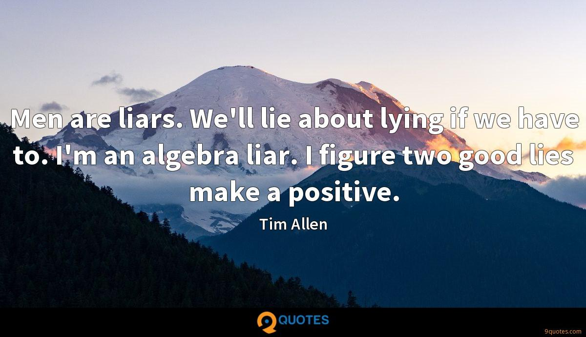 Men are liars. We\'ll lie about lying if we have to. I ...